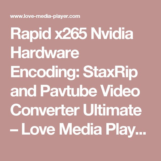 Rapid x265 Nvidia Hardware Encoding: StaxRip and Pavtube Video Converter Ultimate – Love Media Players
