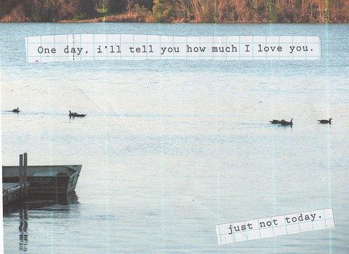 Un giorno ti dirò quanto ti amo. Solo non oggi.