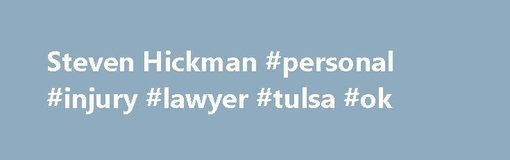 Steven Hickman #personal #injury #lawyer #tulsa #ok http://iowa.nef2.com/steven-hickman-personal-injury-lawyer-tulsa-ok/  # Areas of Practice: 70% Personal Injury / Products Liability 30% Claimants' Employment / Labor Law Litigation Percentage: 80% of Practice Devoted to Litigation Bar Admissions: Oklahoma, 1981 U.S. Federal Courts, 1981 U.S. District Court Northern District of Oklahoma, 1981 U.S. Court of Appeals 10th Circuit, 1981 Education: Brigham Young University, J. Reuben Clark Law…