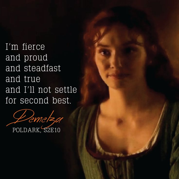 """ I'm fierce and proud and steadfast and true and I'll not settle for second best."" - Demelza, Poldark S2E10"