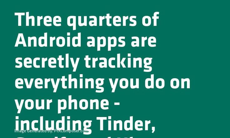 Three quarters of #Android #Apps are secretly tracking everything you do on your phone - including Tinder Spotify and Uber