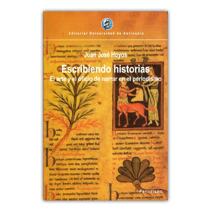 Escribiendo historias. El arte y el oficio de narrar en el periodismo – Juan José Hoyos – Editorial Universidad de Antioquia www.librosyeditores.com Editores y distribuidores.