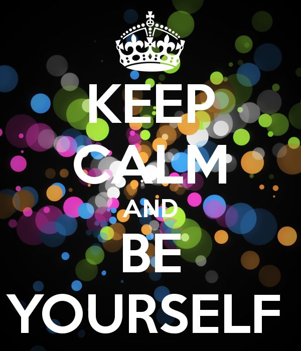 KEEP CALM AND BE YOURSELF expresses my personality well.