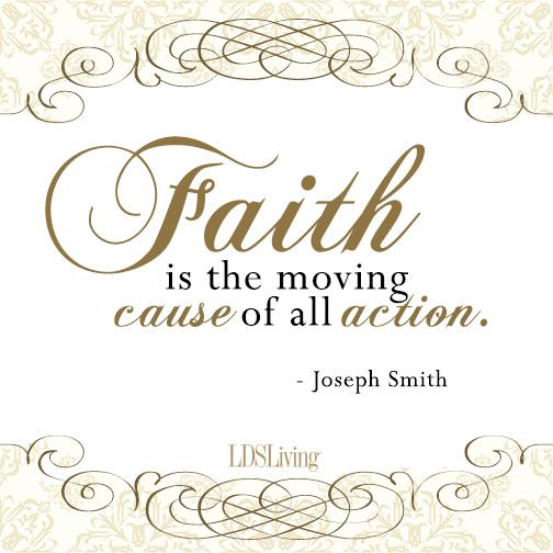 Faith is the moving cause of all action. -Joseph Smith