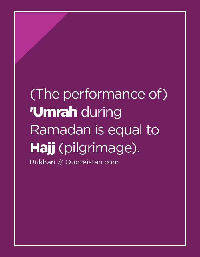 (The performance of) 'Umrah during Ramadan is equal to Hajj (pilgrimage). http://www.quoteistan.com/2016/05/the-performance-of-umrah-during-ramadan.html