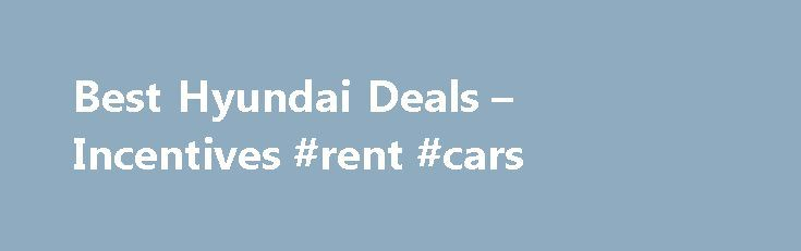 Best Hyundai Deals – Incentives #rent #cars http://england.remmont.com/best-hyundai-deals-incentives-rent-cars/  #car leasing special offers # Hyundai Deals: Buy or Lease a Hyundai Hyundai Financing, Cash Back and Lease Offers for December 2015 December Hyundai deals include attractive purchase offers with finance rates ranging from zero to 1.9 percent for up to six years plus bonus cash on most models. Hyundai lease deals for December feature competitive monthly payments of less than $200…