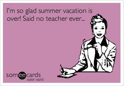 I'm so glad summer vacation is over! Said no teacher ever... | Teacher Week Ecard | someecards.com