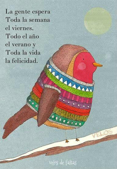 La gente espera toda la semana el viernes, todo el año el verano y toda la vida la felicidad.