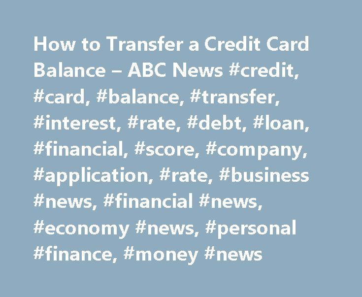 How to Transfer a Credit Card Balance – ABC News #credit, #card, #balance, #transfer, #interest, #rate, #debt, #loan, #financial, #score, #company, #application, #rate, #business #news, #financial #news, #economy #news, #personal #finance, #money #news http://malaysia.nef2.com/how-to-transfer-a-credit-card-balance-abc-news-credit-card-balance-transfer-interest-rate-debt-loan-financial-score-company-application-rate-business-news-financial-ne/  # Sections Shows Yahoo!-ABC News Network | 2017…