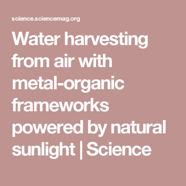 Water harvesting from air with metal-organic frameworks powered by natural sunlight   Science