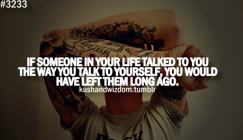if someone in your life talked to you the way you talk to yourself..
