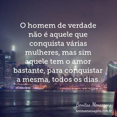 O homem de verdade não é aquele que conquista várias mulheres, mas sim aquele tem o amor bastante, para conquistar a mesma, todos os dias.