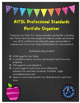 AITSL Professional Standards Portfolio Organiser for Australian teachers.Preparing your folder for review/evaluation can feel like a daunting task. This product has been designed to help you create and maintain your AITSL portfolio by providing title pages and checklists to organise and record your evidence/illustrations for each standard.