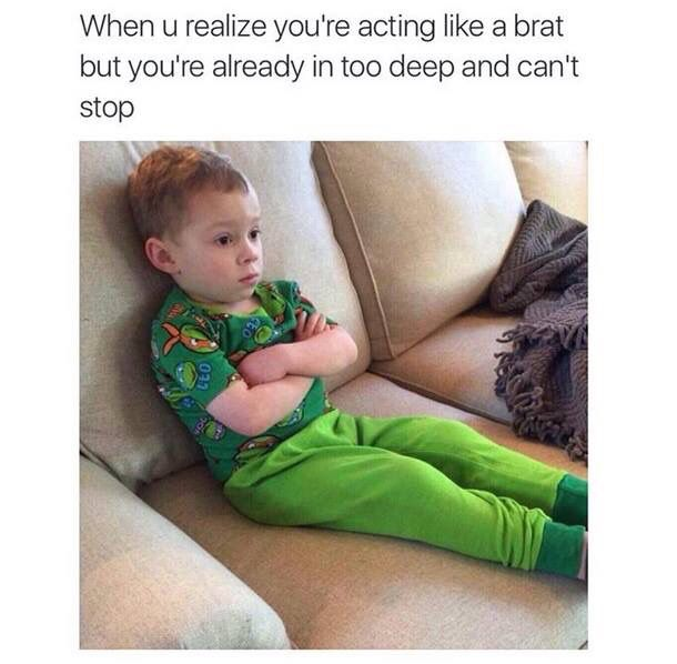 'When you realize you're acting like a Brat, but you're already too deep in it and can't Stop', ha! every time