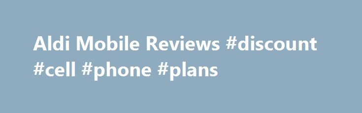 Aldi Mobile Reviews #discount #cell #phone #plans http://mobile.remmont.com/aldi-mobile-reviews-discount-cell-phone-plans/  Aldi Mobile 1 out of 5. reviewed on Nov 22, 2016 Tries to register new sim and port number. Received email to say i couldn t be done as something didn t match previous carrier records. Called call centre and had frustrating conversation with agent who complained line quality was poor and she couldn tRead More