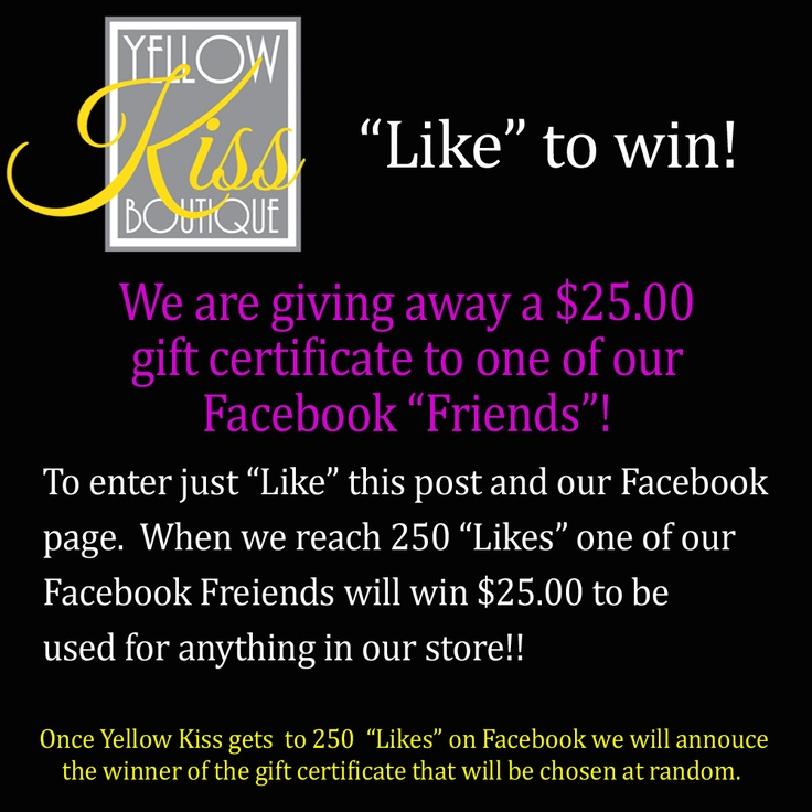 "We need your help! We are trying to get to 250 ""Likes"". We're giving away a $25.00 gift certificate for any Yellow Kiss merchandise. All you have to do is ""Like"" our Facebook page and ""Like"" this post. We would LOVE if you even shared this post!! Once we hit 250 ""Likes"" one of our Facebook Fans will win a $25.00 gift certificate. Like to Win!"