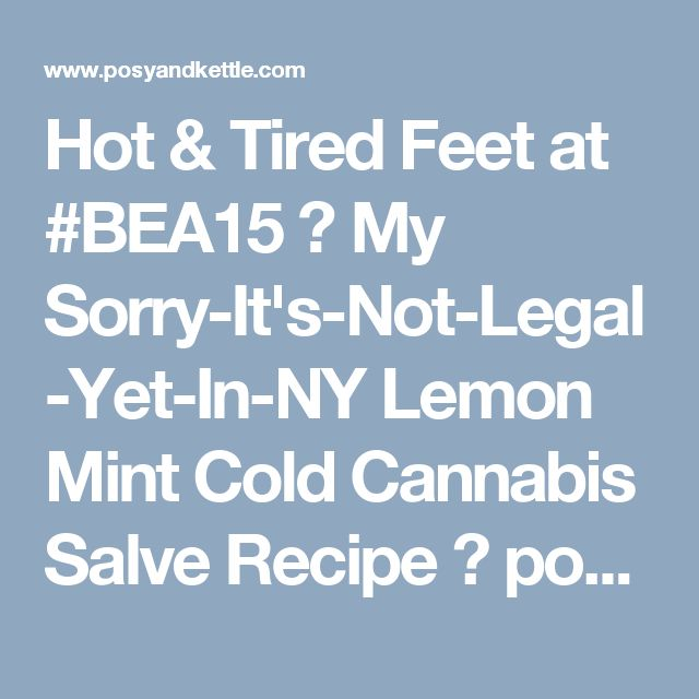 Hot & Tired Feet at #BEA15 ? My Sorry-It's-Not-Legal-Yet-In-NY Lemon Mint Cold Cannabis Salve Recipe ⋆ posy & kettle