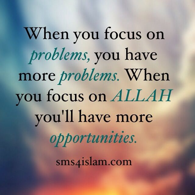 When you focus on problems you have more problems. When you focus on Allah you will have more opportunities. sms4islam.com