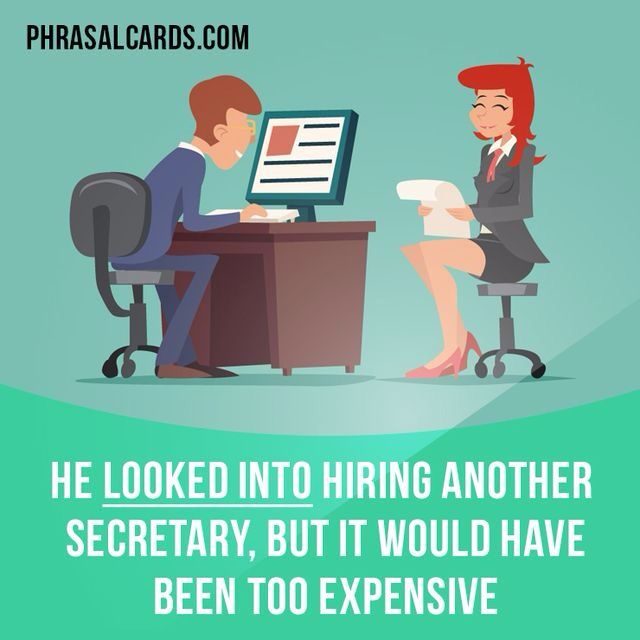 """""""Look into"""" means """"to examine the facts about a problem or situation"""". Example: He looked into hiring another secretary, but it would have been too expensive."""