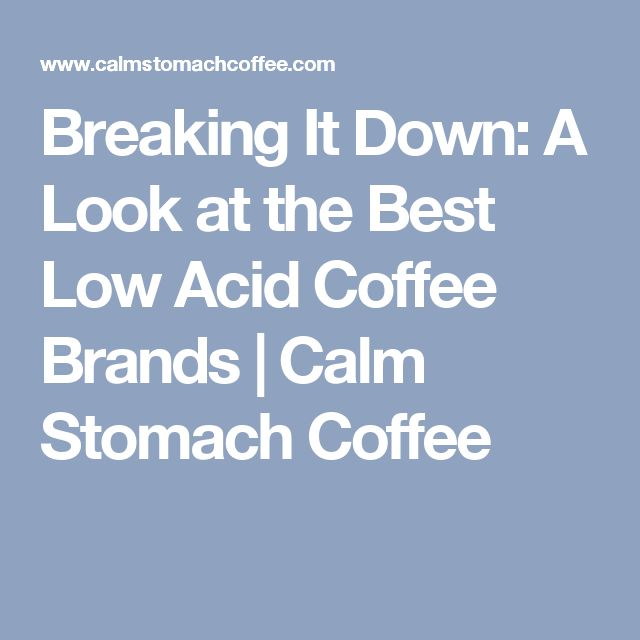 Breaking It Down: A Look at the Best Low Acid Coffee Brands | Calm Stomach Coffee