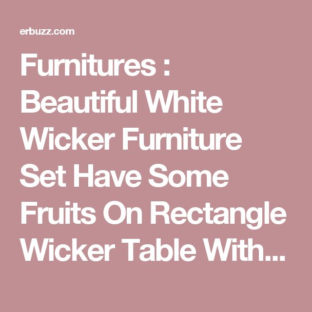 Furnitures : Beautiful White Wicker Furniture Set Have Some Fruits On Rectangle Wicker Table With Glass Top Above Brick Stone Floor Around Yard That Have Many Trees Of Oil Palm How to Make Wicker Patio Furniture Durable Wicker Emporium Patio Furniture. Used. Loveseat.