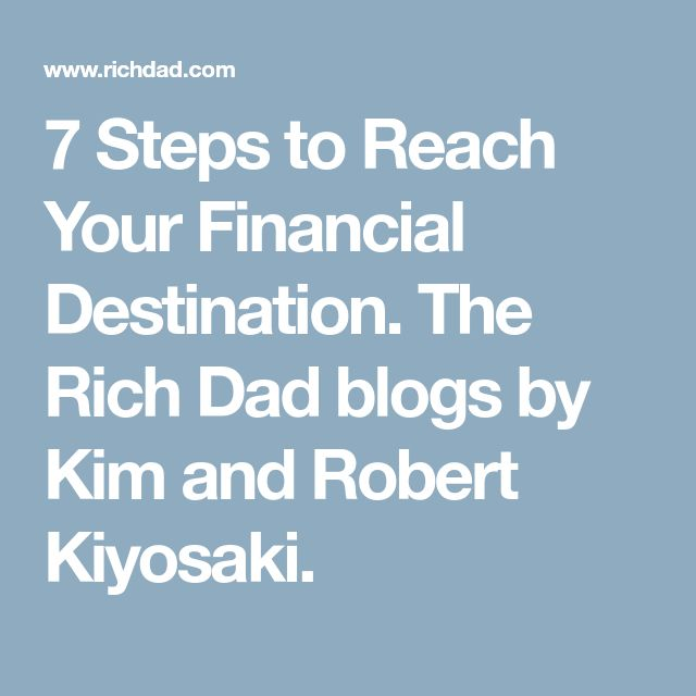 7 Steps to Reach Your Financial Destination. The Rich Dad blogs by Kim and Robert Kiyosaki.