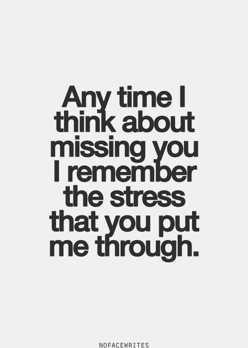 Anytime I think about missing you, I remember the stress that you put me through.