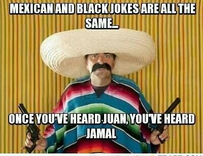 Mexican And Black Jokes Are All The Same ••• Once You've Heard Juan • You've Heard Jamal!