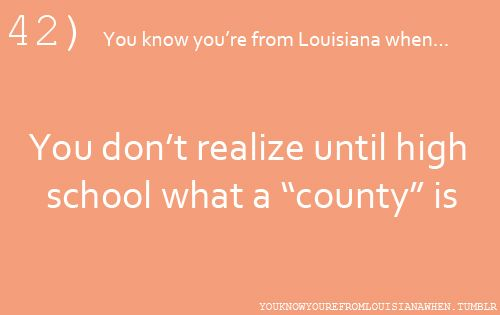 """42...You know you're from Louisiana when...You don't realize until high school what a """"county"""" is."""