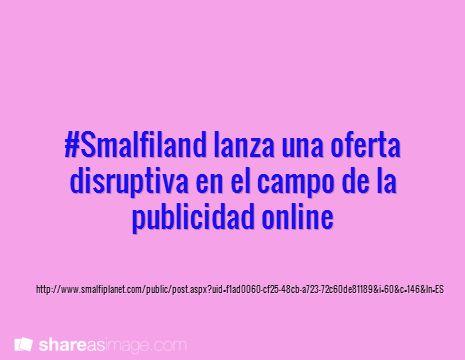 #Smalfiland lanza una oferta disruptiva en el campo de la publicidad online / http://www.smalfiplanet.com/public/post.aspx?uid=f1ad0060-cf25-48cb-a723-72c60de81189&i=60&c=146&ln=ES