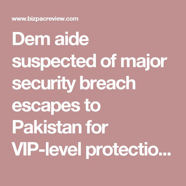 Dem aide suspected of major security breach escapes to Pakistan for VIP-level protection, relative says | Conservative News Today