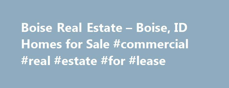 Boise Real Estate – Boise, ID Homes for Sale #commercial #real #estate #for #lease http://real-estate.nef2.com/boise-real-estate-boise-id-homes-for-sale-commercial-real-estate-for-lease/  #boise idaho real estate # More Property Records View More Neighborhoods Find Boise, ID homes for sale and other Boise real estate on realtor.com . Search Boise houses, condos, townhomes and single-family homes by price and location. Our extensive database of real estate listings provide the most…