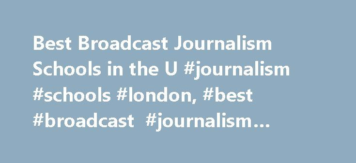 Best Broadcast Journalism Schools in the U #journalism #schools #london, #best #broadcast #journalism #schools http://south-sudan.nef2.com/best-broadcast-journalism-schools-in-the-u-journalism-schools-london-best-broadcast-journalism-schools/  # Best Broadcast Journalism Schools in the U.S. Learn about the best schools for broadcast journalism, through which students learn how to write, film, edit and produce for radio and television. Learn about the degree options at four universities, and…