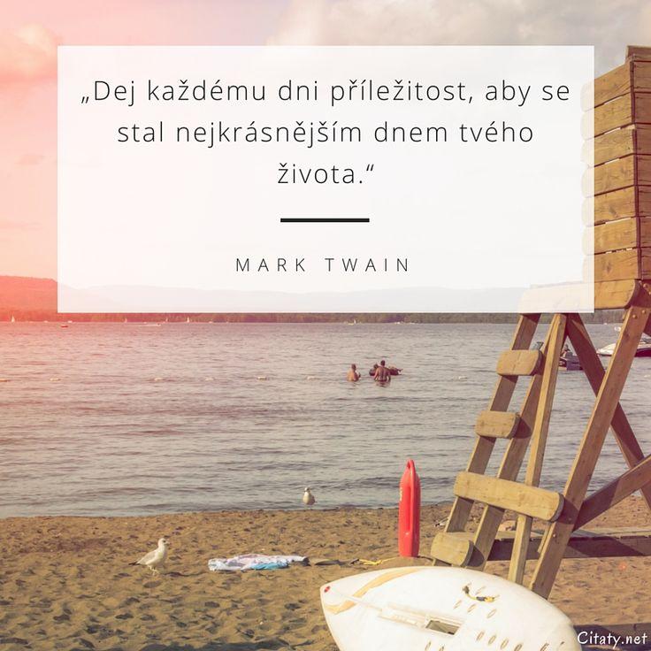 Dej každému dni příležitost, aby se stal nejkrásnějším dnem tvého života. - Mark Twain