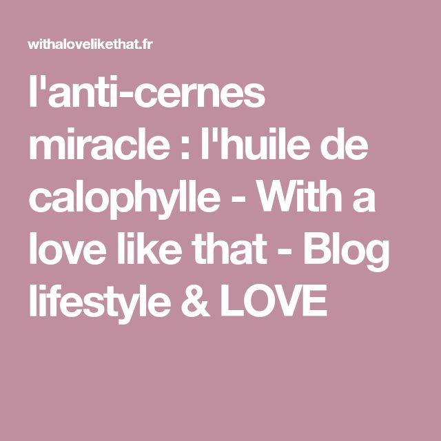 l'anti-cernes miracle : l'huile de calophylle - With a love like that - Blog lifestyle & LOVE