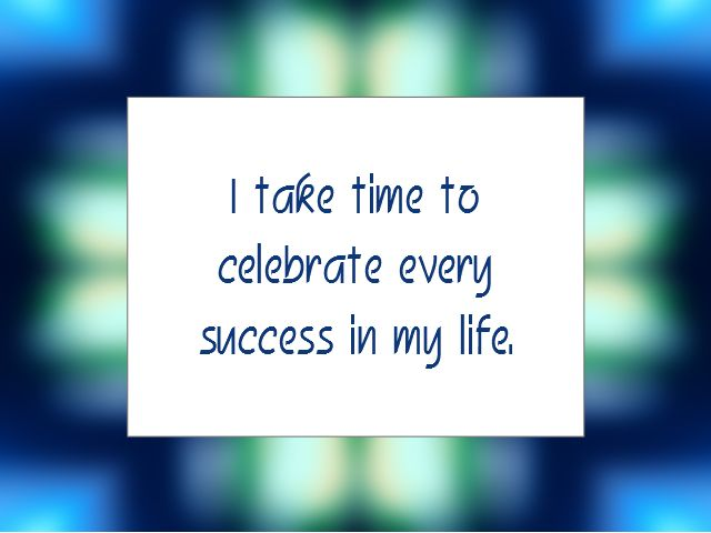 "Daily Affirmation for August 26, 2015 #affirmation #inspiration - ""I take time to celebrate every success in my life."""