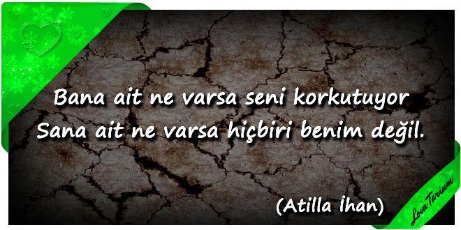 ♥ Bana ait ne varsa seni korkutuyor Sana ait ne varsa hiçbiri benim değil. (Atilla İlhan) ...