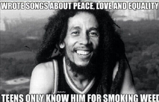 Bob Marley wrote songs about peace, love and equality but teens only know him for smoking weed. What a shame.