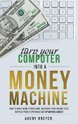 Turn Your Computer Into a Money Machine in 2017: How to make money from home and grow your income fast, with no prior experience! Set up within a week! by [Breyer, Avery]