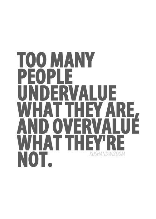 Too many people undervalue what they are& undervalue what they are not.qu