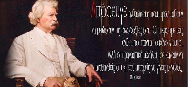 Απόφευγε ανθρώπους που προσπαθούν να μειώσουν τις φιλοδοξίες σου. Οι μικροπρεπείς άνθρωποι πάντα το κάνουν αυτό. Αλλά οι πραγματικά μεγάλοι, σε κάνουν να αισθανθείς ότι κι εσύ μπορείς να γίνεις μεγάλος. Mark Twain