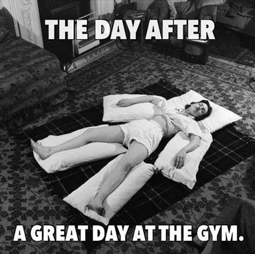 Fitness Humor #101: The day after a great day at the gym.