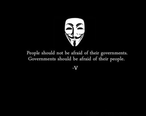 People should not be afraid of their governments. Governments should be afraid of their people.