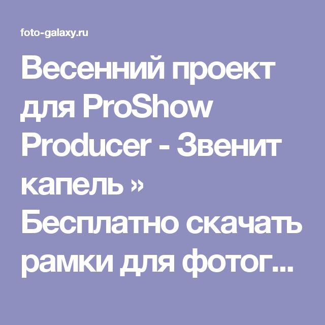 Весенний проект для ProShow Producer - Звенит капель » Бесплатно скачать рамки для фотографий,клипарт,шрифты,шаблоны для Photoshop,костюмы,рамки для фотошопа,обои,фоторамки,DVD обложки,футажи,свадебные футажи,детские футажи,школьные футажи,видеоредакторы,видеоуроки,скрап-наборы
