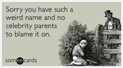 Sorry you have such a weird name and no celebrity parents to blame it on. lmbo!!