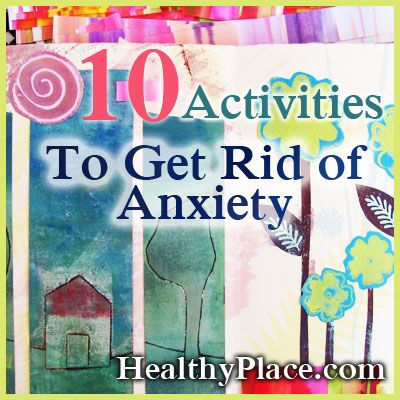 Trying to get rid of anxiety? Here are ten activities that could help you get rid of it forever! Try these ten activities to get rid of anxiety. By Jodi Lobozzo Aman