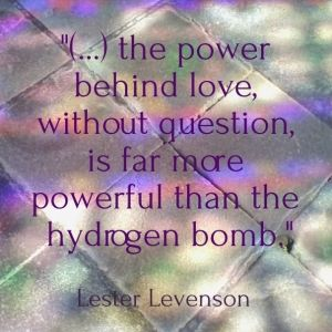 """""""(...) the power behind love, without question, is far more powerful than the hydrogen bomb."""" lester levenson"""