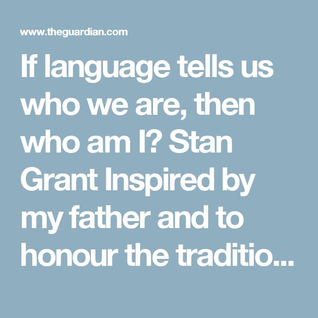 If language tells us who we are, then who am I?  Stan Grant Inspired by my father and to honour the traditions of our people, I have learned more of the Wiradjuri language. But I am the sum of many parts  • Support our journalism by giving a one-off or recurring contribution to Guardian Australia    'It wasn't Wiradjuri. It was a language like us – people clinging to often shattered traditions, part of an old world and not yet finding a place in the new.' Photograph: Dean Sewell for the…