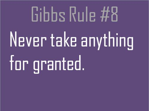 Gibbs Rules #8 Never take anything for granted