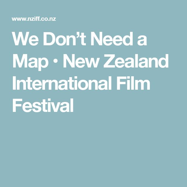 We Don't Need a Map • New Zealand International Film Festival